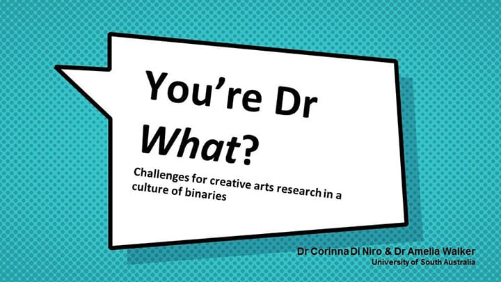 You're Doctor what? Challenges for creative arts research in a culture of binaries. Dr Corinna Di Niro and Dr Amelia Walker